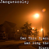 Can This Black Man Sing The Blues by Jacquescoley