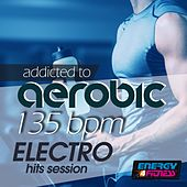 Addicted to Aerobic 135 BPM Electro Hits Session by Various Artists