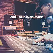 Chill Or Dance House by Various Artists