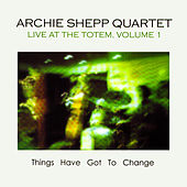 Things Have Got to Change: Live at the Totem, Vol. 1 by Archie Shepp Quartet