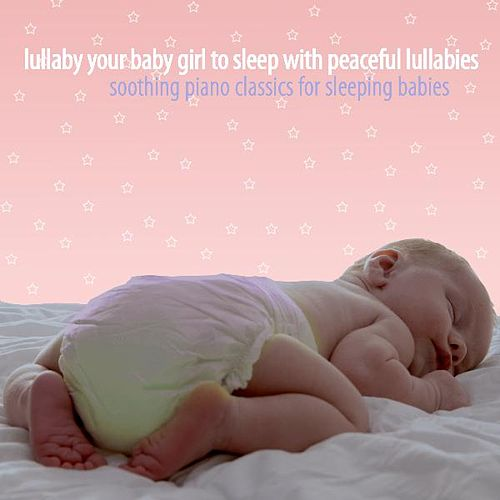 Lullaby Your Baby Girl to Sleep With Peaceful Lullabies by Soothing Piano Classics for Sleeping Babies