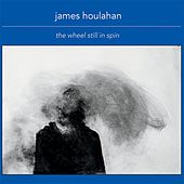 The Wheel Still in Spin by James Houlahan