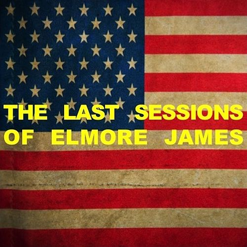 The Last Sessions of Elmore James by Elmore James