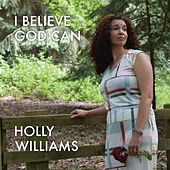 I Believe God Can by Holly Williams