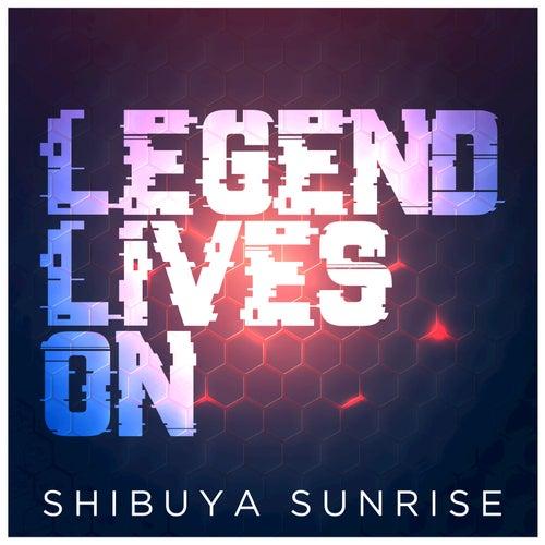 Legend Lives On by Shibuya Sunrise