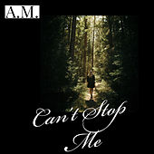 Can't Stop Me by A.M.