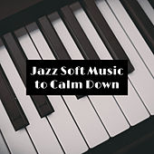 Jazz Soft Music to Calm Down by Relaxing Piano Music
