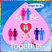 To Be Together by Singer Dr. B...