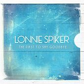 The First to Say Goodbye by Lonnie Spiker