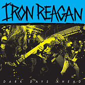 Dark Days Ahead by Iron Reagan