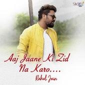 Aaj Jaane Ki Zid Na Karo by Rahul Jain