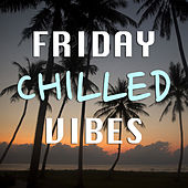 Chilled Friday Vibes by Various Artists