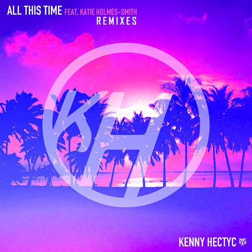 All This Time (feat. Katie Holmes-Smith) (Remixes) by Kenny Hectyc