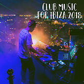 Club Music for Ibiza 2018 by Various Artists