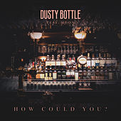 How Could You? by Dusty Bottle