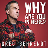 Why Are You In Here? by Greg Behrendt