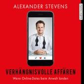 Verhängnisvolle Affären - Wenn Online-Dates beim Anwalt landen von Alexander Stevens