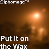 Put It on the Wax by Ωlphomegα™
