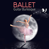 Ballet Guitar Burlesque – Classical Guitar Music for Ballet Class, Dance Studio and Ballet School by Anatol Kanarowski