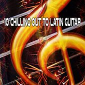 10 Chilling Out To Latin Guitar by Guitar Instrumentals