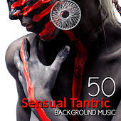 50 Sensual Tantric Background Music for Lovers: Erotic Massage, Relaxation Meditation, Passionate & Sexuality, Tantra Yoga for Intimate Moments, Sexy Songs by Various Artists