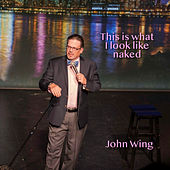 This is What I Look Like Naked by John Wing