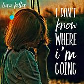 I Don't Know Where I'm Going (Radio Cut) by Luna Keller