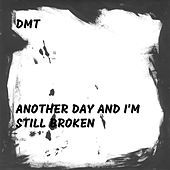 Another Day and I'm Still Broken by DMT
