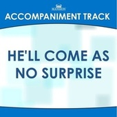 He'll Come as No Surprise by Mansion Accompaniment Tracks