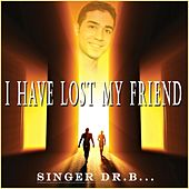 I Have Lost My Friend by Singer Dr. B...