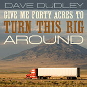 Give Me Forty Acres to Turn This Rig Around by Dave Dudley