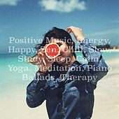 Positive Music, Energy, Happy, Zen, Chill, Slow, Study, Sleep, Calm, Yoga, Meditation, Piano Ballads, Therapy by Various Artists