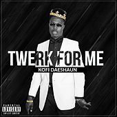 Twerk for Me by Kofi Daeshaun
