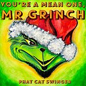 You're a Mean One, Mr. Grinch by Phat Cat Swinger