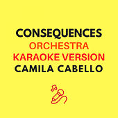 Consequences (Orchestra/Karaoke Version - Originally Performed By Camila Cabello) by JMKaraoke
