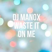 Waste It On Me de DJ Manox