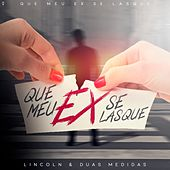Que Meu Ex Se Lasque by Lincoln