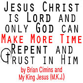 Jesus Christ Is Lord and Only God Can Make More Time Repent and Trust in Him by Brian Cimins