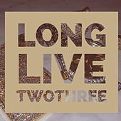Long Live TwoThree by TwoThree
