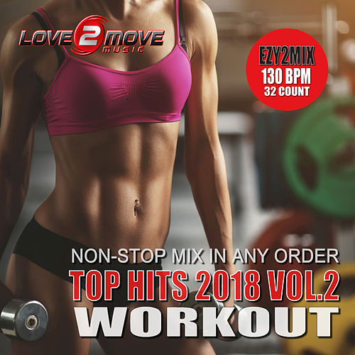 Top Hits 2018 Workout, Vol. 2 (Ezy2Mix Workout Mix) by Love2move Music Workout