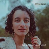 The Way I Say Your Name by Maya Elise