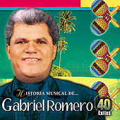 Historia Musical de Gabriel Romero: 40 Exitos de Gabriel Romero