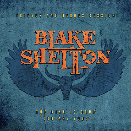 The King Is Gone (So Are You) (Friends and Heroes Session) by Blake Shelton