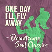 One Day I'll Fly Away - Downtempo Soul Classics by Various Artists