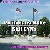 Politicians Make Shit Gyns by Madison Metricula Roberts