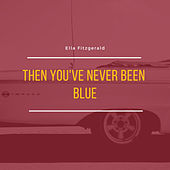 Then You've Never Been Blue by Ella Fitzgerald