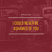 I Could Never Be Ashamed of You by Johnny Cash