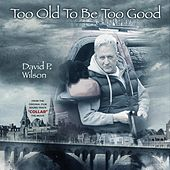 Too Old to Be Too Good by David P Wilson
