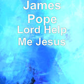 Lord Help Me Jesus by James Pope