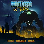 Rise Robot Rise by Robot Lords of Tokyo